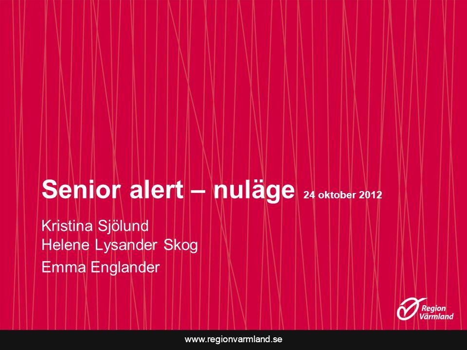 www.regionvarmland.se Senior alert – nuläge 24 oktober 2012 Kristina Sjölund Helene Lysander Skog Emma Englander