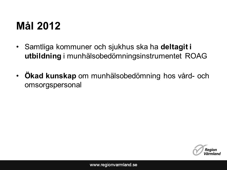 www.regionvarmland.se Mål 2012 Samtliga kommuner och sjukhus ska ha deltagit i utbildning i munhälsobedömningsinstrumentet ROAG Ökad kunskap om munhälsobedömning hos vård- och omsorgspersonal