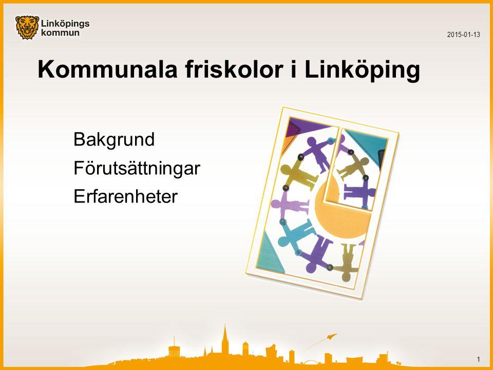 Kommunala friskolor i Linköping Bakgrund Förutsättningar Erfarenheter 2015-01-13 1