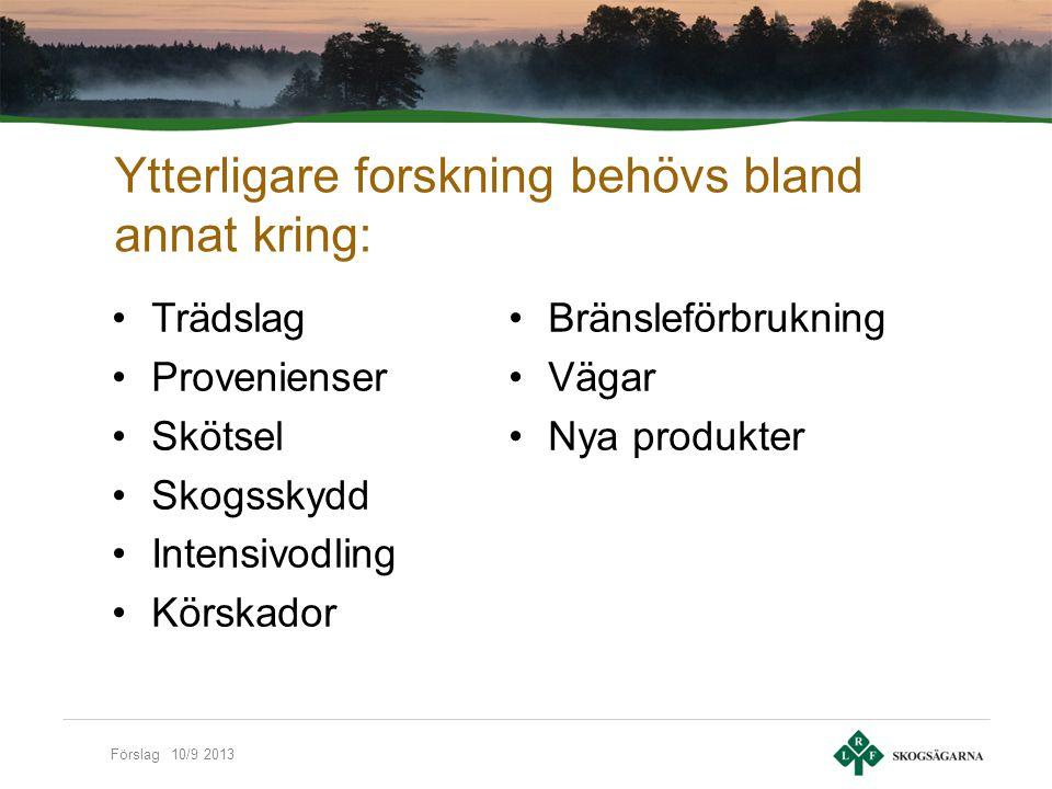Förslag 10/9 2013 Ytterligare forskning behövs bland annat kring: Trädslag Provenienser Skötsel Skogsskydd Intensivodling Körskador Bränsleförbrukning Vägar Nya produkter