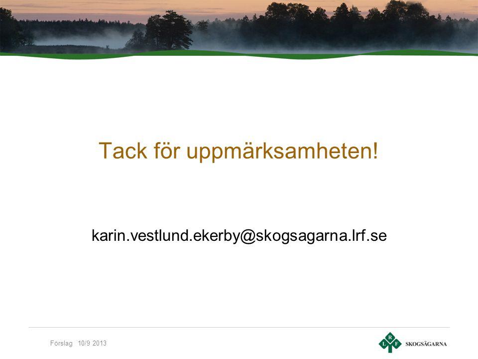 Förslag 10/9 2013 Tack för uppmärksamheten! karin.vestlund.ekerby@skogsagarna.lrf.se