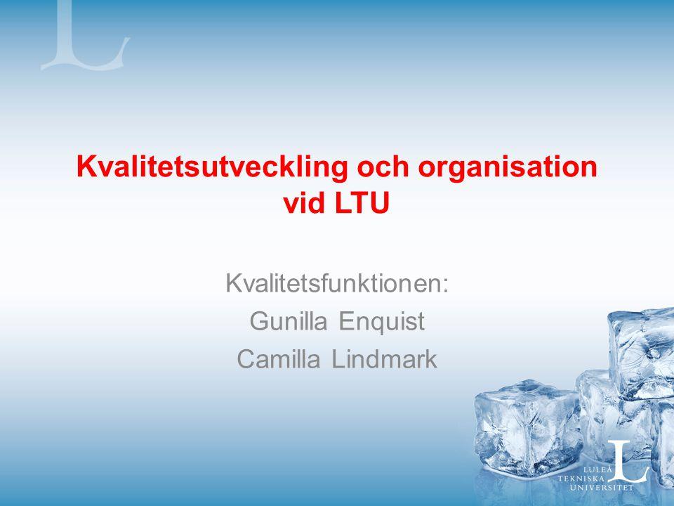 Kvalitetsutveckling och organisation vid LTU Kvalitetsfunktionen: Gunilla Enquist Camilla Lindmark