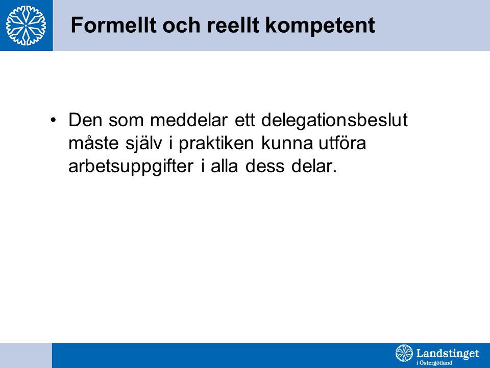 Formellt och reellt kompetent Den som meddelar ett delegationsbeslut måste själv i praktiken kunna utföra arbetsuppgifter i alla dess delar.