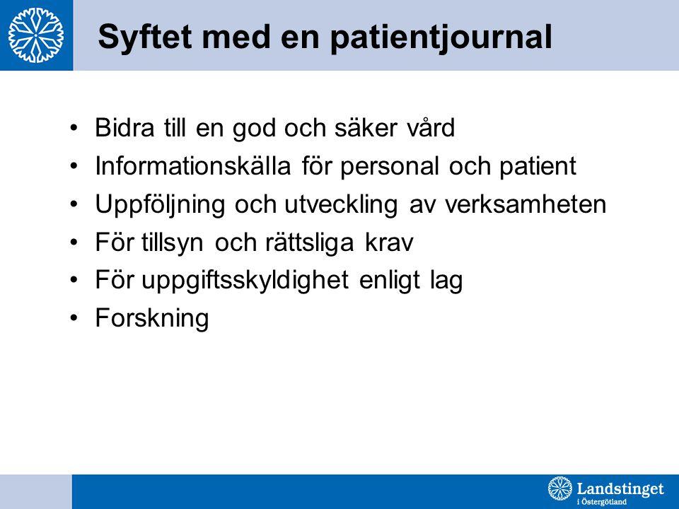 Syftet med en patientjournal Bidra till en god och säker vård Informationskälla för personal och patient Uppföljning och utveckling av verksamheten För tillsyn och rättsliga krav För uppgiftsskyldighet enligt lag Forskning