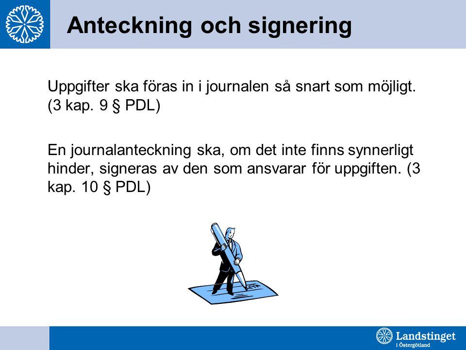 Anteckning och signering Uppgifter ska föras in i journalen så snart som möjligt. (3 kap. 9 § PDL) En journalanteckning ska, om det inte finns synnerl