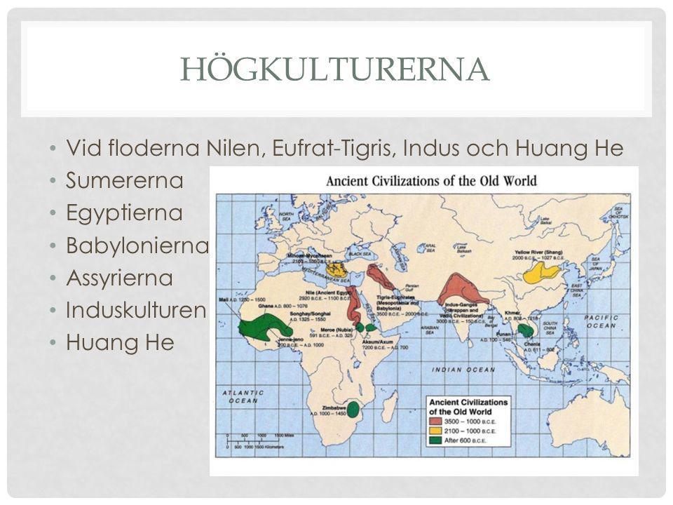 HÖGKULTURERNA Vid floderna Nilen, Eufrat-Tigris, Indus och Huang He Sumererna Egyptierna Babylonierna Assyrierna Induskulturen Huang He