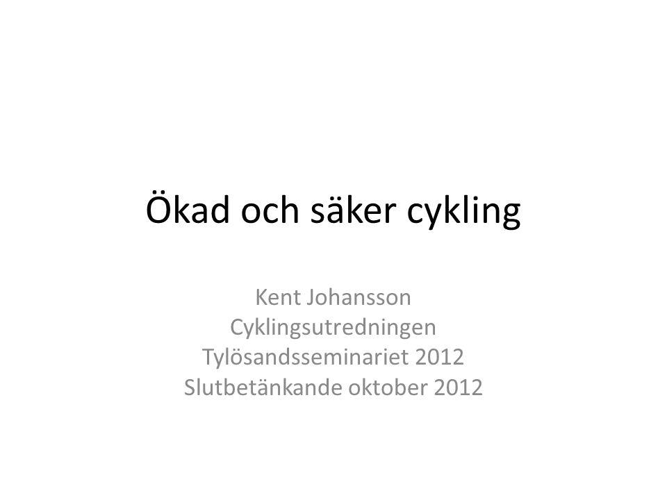 Ökad och säker cykling Kent Johansson Cyklingsutredningen Tylösandsseminariet 2012 Slutbetänkande oktober 2012