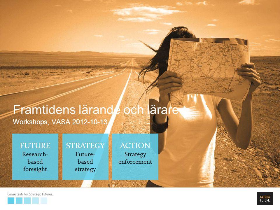FUTURE Research- based foresight STRATEGY Future- based strategy ACTION Strategy enforcement Framtidens lärande och lärare Workshops, VASA 2012-10-13