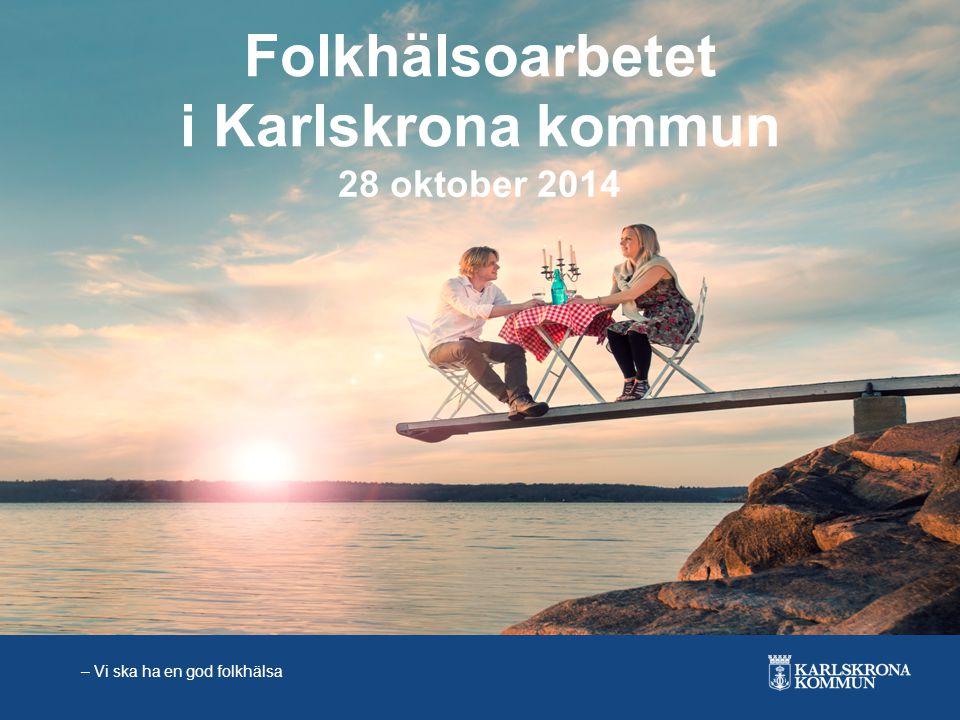 – Vi ska ha en god folkhälsa Folkhälsoarbetet i Karlskrona kommun 28 oktober 2014