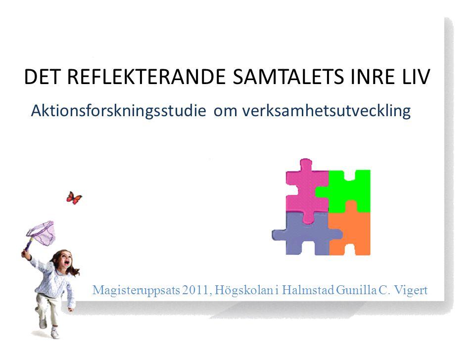 DET REFLEKTERANDE SAMTALETS INRE LIV Aktionsforskningsstudie om verksamhetsutveckling Magisteruppsats 2011, Högskolan i Halmstad Gunilla C. Vigert