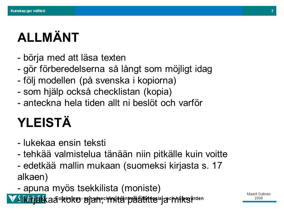 Forsknings- och utvecklingscentralen för social- och hälsovården Kunskap ger välfärd Maarit Outinen 2006 3 ALLMÄNT - börja med att läsa texten - gör förberedelserna så långt som möjligt idag - följ modellen (på svenska i kopiorna) - som hjälp också checklistan (kopia) - anteckna hela tiden allt ni beslöt och varför YLEISTÄ - lukekaa ensin teksti - tehkää valmistelua tänään niin pitkälle kuin voitte - edetkää mallin mukaan (suomeksi kirjasta s.
