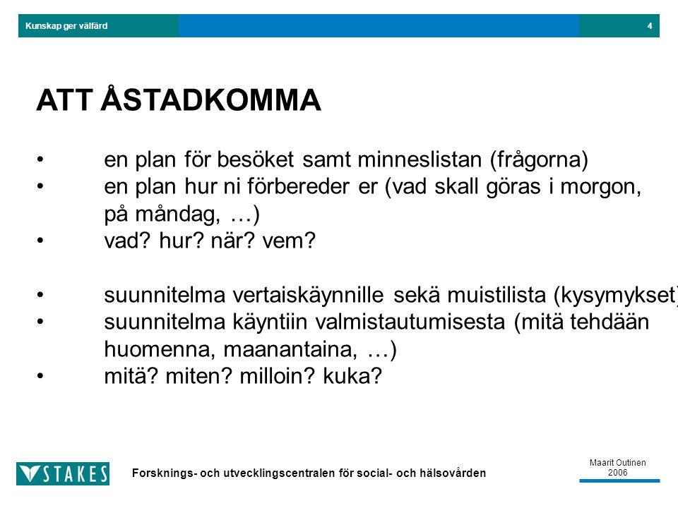 Forsknings- och utvecklingscentralen för social- och hälsovården Kunskap ger välfärd Maarit Outinen 2006 4 ATT ÅSTADKOMMA en plan för besöket samt minneslistan (frågorna) en plan hur ni förbereder er (vad skall göras i morgon, på måndag, …) vad.