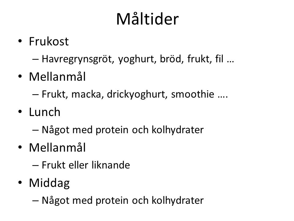 Måltider Frukost – Havregrynsgröt, yoghurt, bröd, frukt, fil … Mellanmål – Frukt, macka, drickyoghurt, smoothie …. Lunch – Något med protein och kolhy