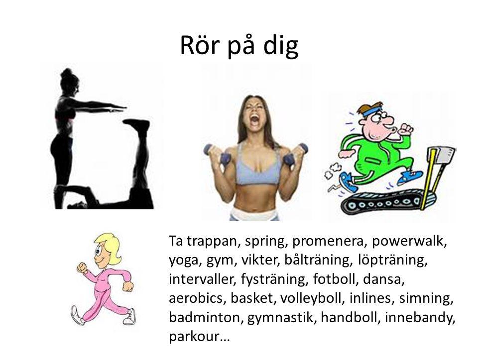 Rör på dig Ta trappan, spring, promenera, powerwalk, yoga, gym, vikter, bålträning, löpträning, intervaller, fysträning, fotboll, dansa, aerobics, bas