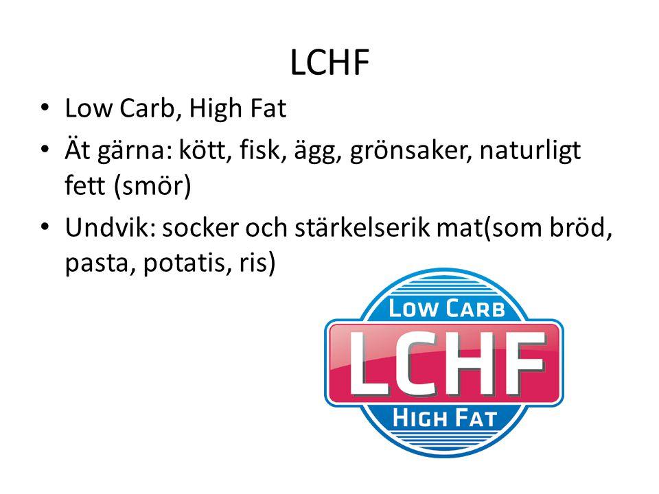 LCHF Low Carb, High Fat Ät gärna: kött, fisk, ägg, grönsaker, naturligt fett (smör) Undvik: socker och stärkelserik mat(som bröd, pasta, potatis, ris)