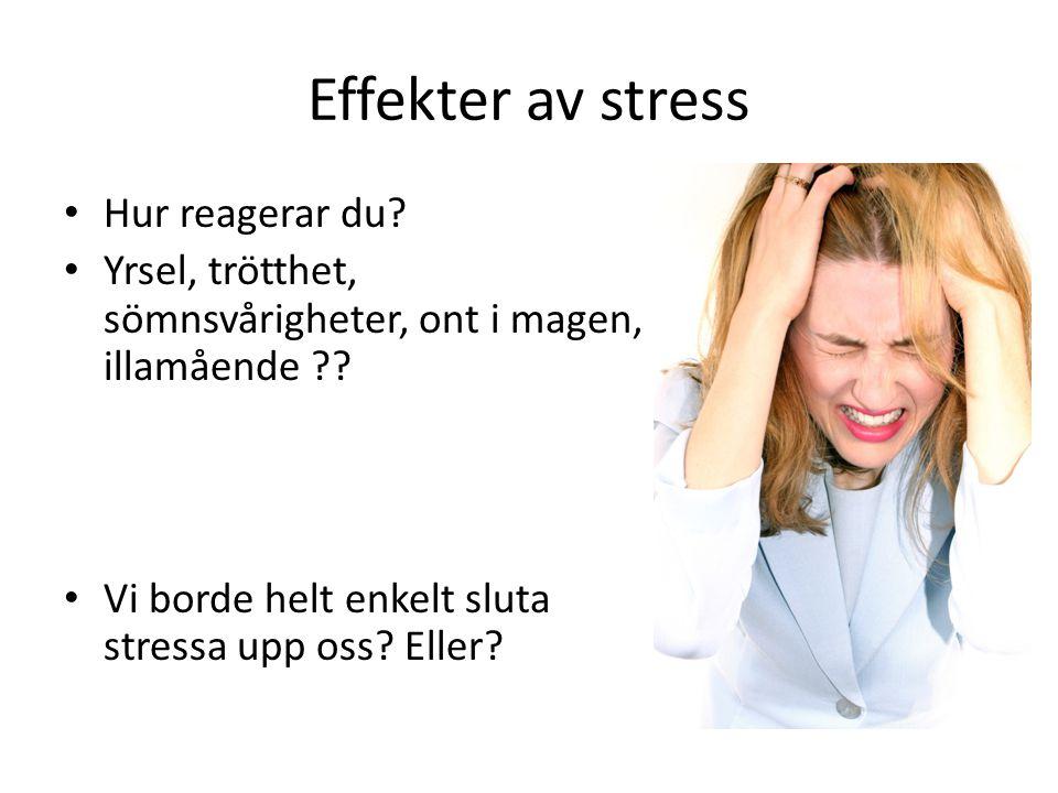 Effekter av stress Hur reagerar du? Yrsel, trötthet, sömnsvårigheter, ont i magen, illamående ?? Vi borde helt enkelt sluta stressa upp oss? Eller?