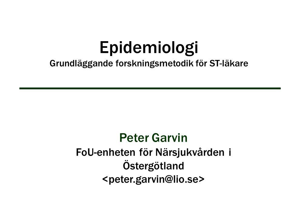 Epidemiologi Grundläggande forskningsmetodik för ST-läkare Peter Garvin FoU-enheten för Närsjukvården i Östergötland