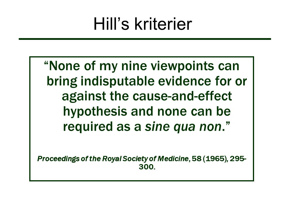 """Hill's kriterier """"None of my nine viewpoints can bring indisputable evidence for or against the cause-and-effect hypothesis and none can be required a"""