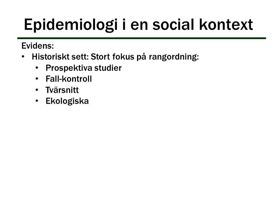 Epidemiologi i en social kontext Evidens: Historiskt sett: Stort fokus på rangordning: Prospektiva studier Fall-kontroll Tvärsnitt Ekologiska