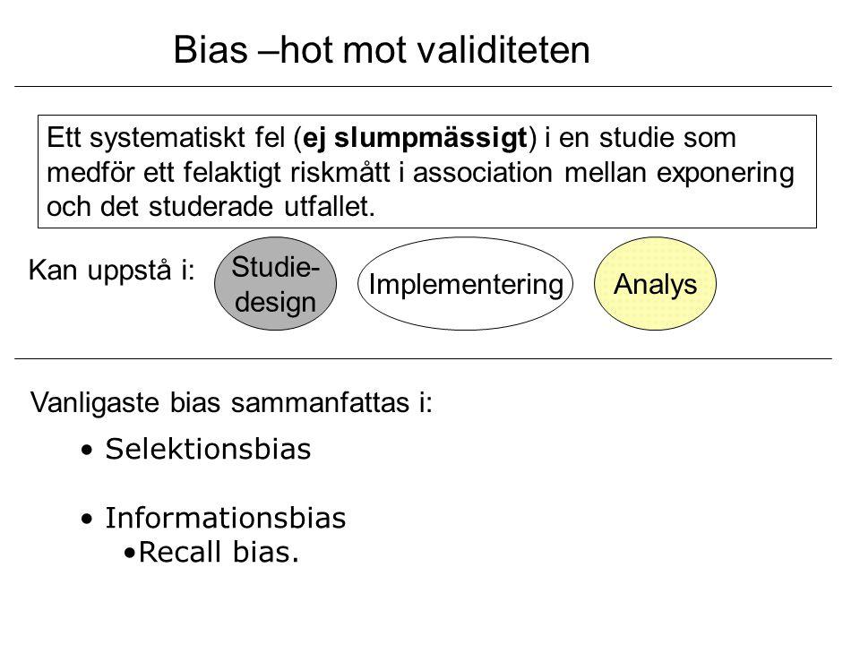 Bias –hot mot validiteten Ett systematiskt fel (ej slumpmässigt) i en studie som medför ett felaktigt riskmått i association mellan exponering och det
