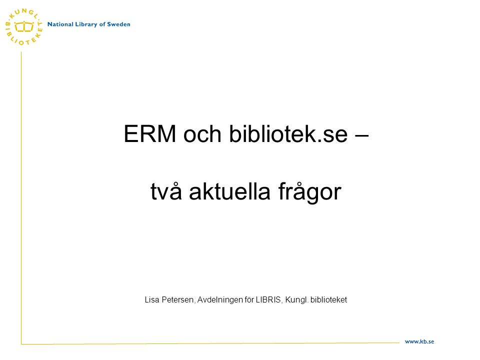 www.kb.se ERM och bibliotek.se – två aktuella frågor Lisa Petersen, Avdelningen för LIBRIS, Kungl.