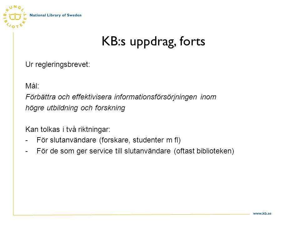www.kb.se KB:s uppdrag, forts Ur regleringsbrevet: Mål: Förbättra och effektivisera informationsförsörjningen inom högre utbildning och forskning Kan tolkas i två riktningar: -För slutanvändare (forskare, studenter m fl) -För de som ger service till slutanvändare (oftast biblioteken)