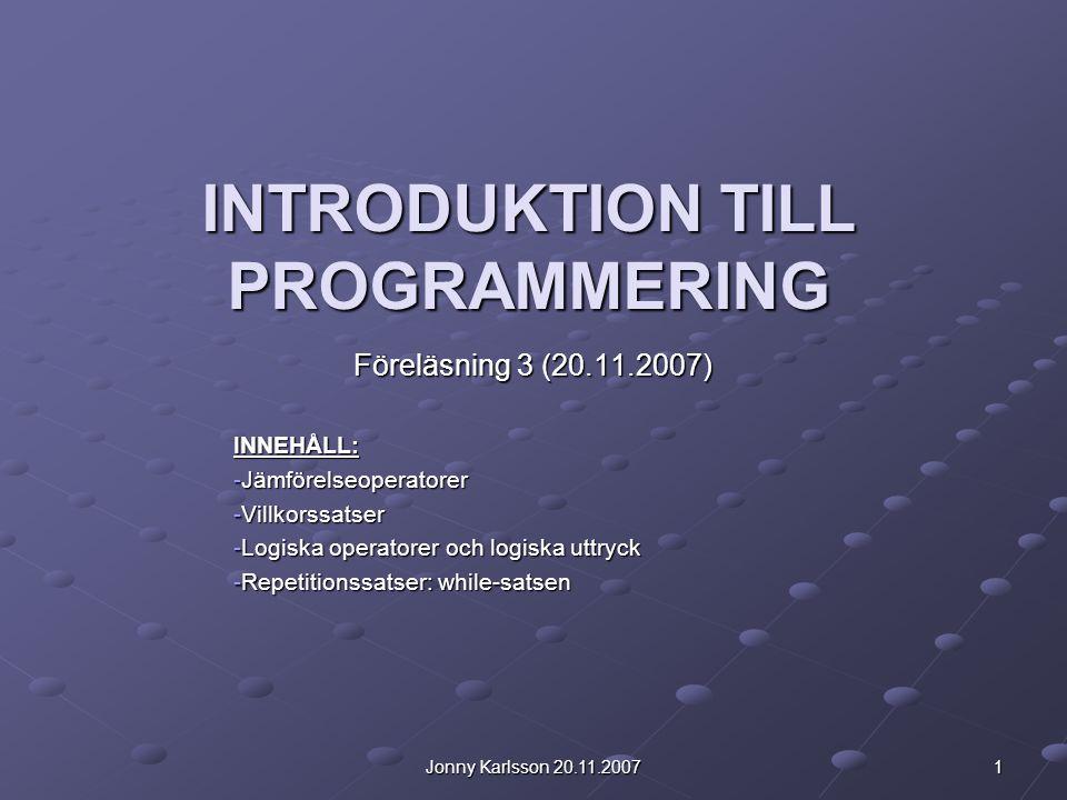 Jonny Karlsson 20.11.2007 1 INTRODUKTION TILL PROGRAMMERING Föreläsning 3 (20.11.2007) INNEHÅLL: -Jämförelseoperatorer -Villkorssatser -Logiska operatorer och logiska uttryck -Repetitionssatser: while-satsen