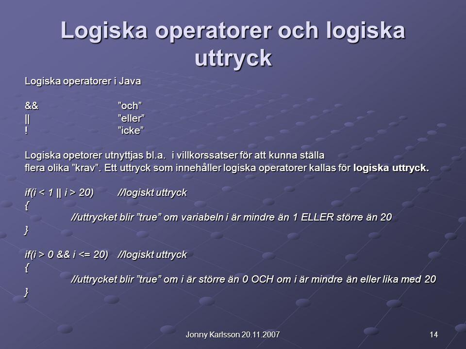 14Jonny Karlsson 20.11.2007 Logiska operatorer och logiska uttryck Logiska operatorer i Java && och || eller ! icke Logiska opetorer utnyttjas bl.a.