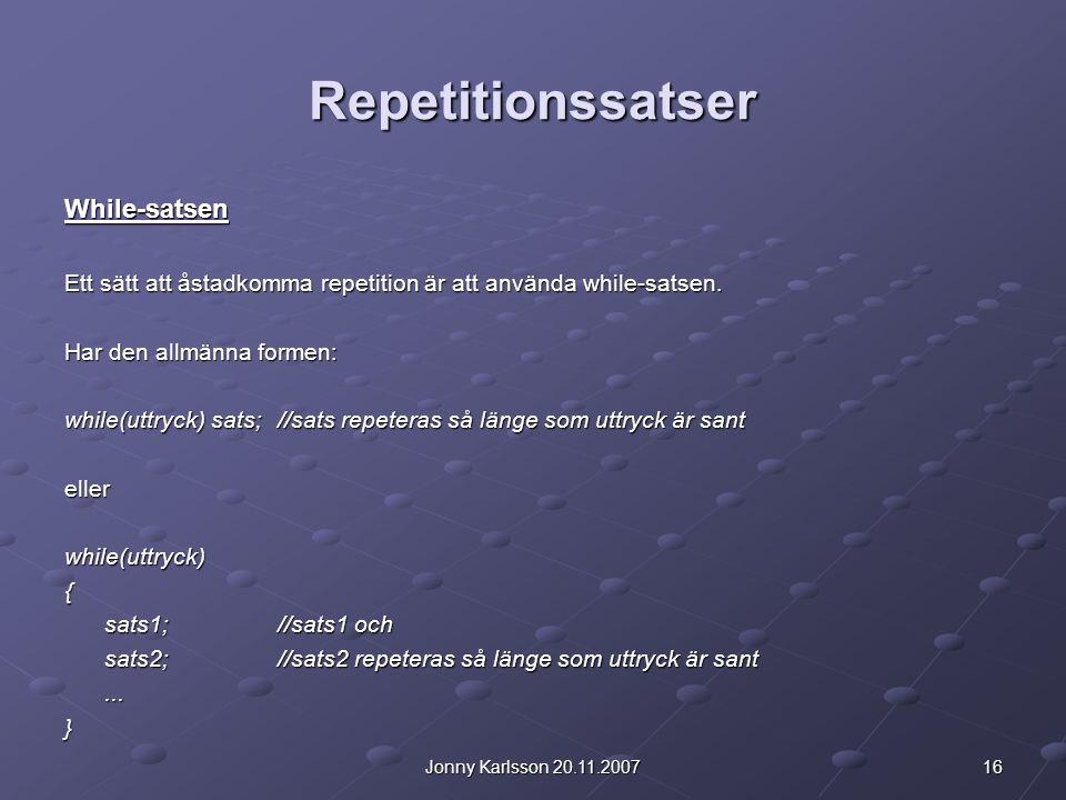 16Jonny Karlsson 20.11.2007 Repetitionssatser While-satsen Ett sätt att åstadkomma repetition är att använda while-satsen.