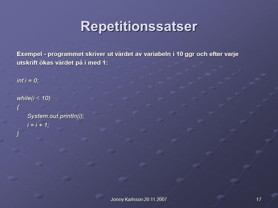17Jonny Karlsson 20.11.2007 Repetitionssatser Exempel - programmet skriver ut värdet av variabeln i 10 ggr och efter varje utskrift ökas värdet på i med 1: int i = 0; while(i < 10) {System.out.println(i); i = i + 1; }