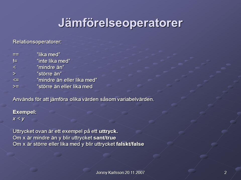 2Jonny Karlsson 20.11.2007 Jämförelseoperatorer Relationsoperatorer: == lika med != inte lika med < mindre än > större än <= mindre än eller lika med >= större än eller lika med Används för att jämföra olika värden såsom variabelvärden.