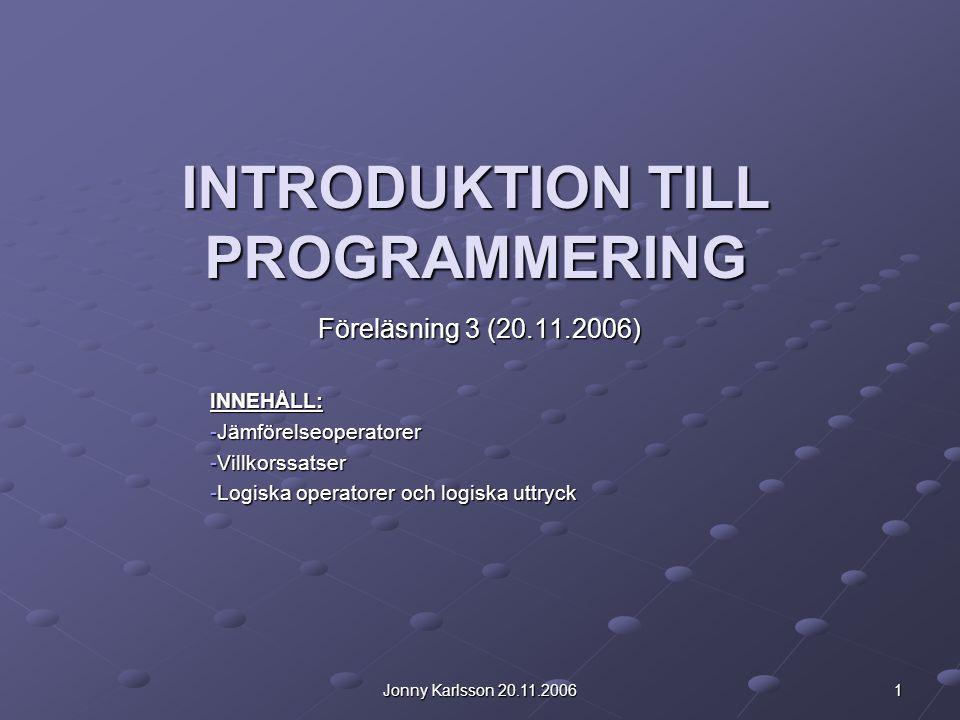Jonny Karlsson 20.11.2006 1 INTRODUKTION TILL PROGRAMMERING Föreläsning 3 (20.11.2006) INNEHÅLL: -Jämförelseoperatorer -Villkorssatser -Logiska operatorer och logiska uttryck