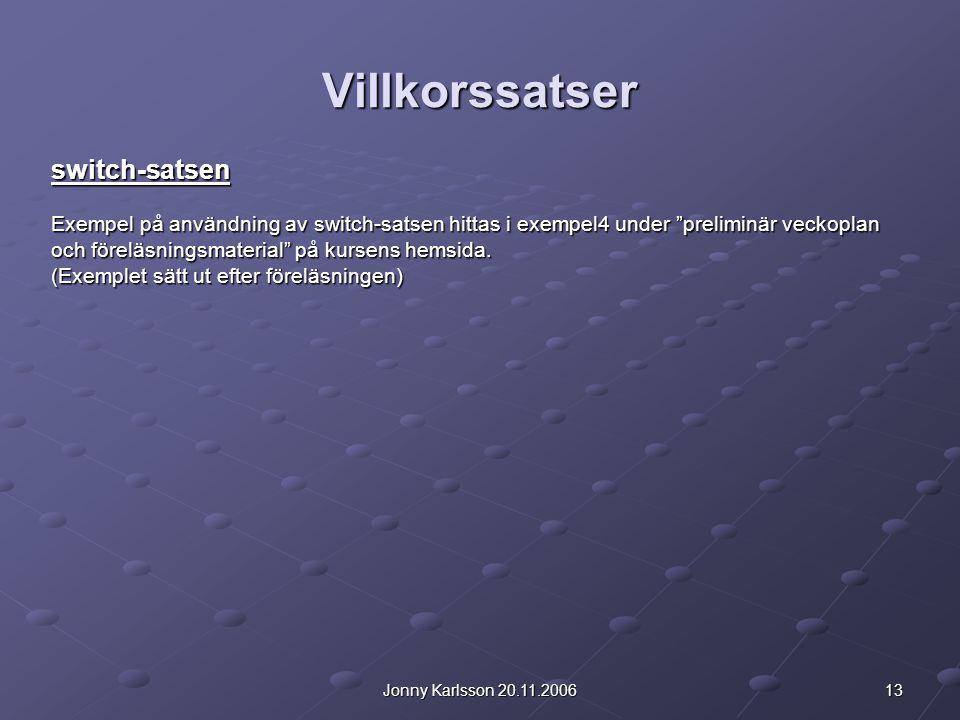 13Jonny Karlsson 20.11.2006 Villkorssatser switch-satsen Exempel på användning av switch-satsen hittas i exempel4 under preliminär veckoplan och föreläsningsmaterial på kursens hemsida.