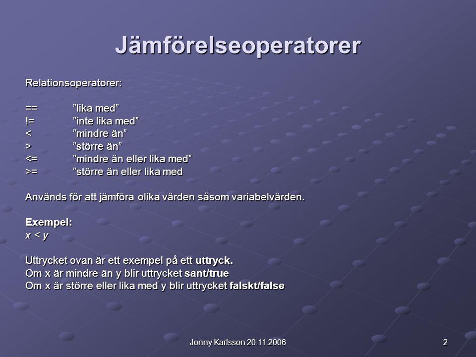 2Jonny Karlsson 20.11.2006 Jämförelseoperatorer Relationsoperatorer: == lika med != inte lika med < mindre än > större än <= mindre än eller lika med >= större än eller lika med Används för att jämföra olika värden såsom variabelvärden.