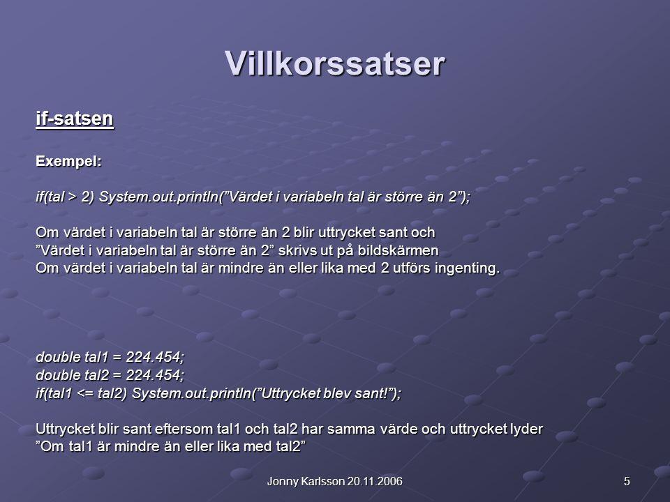 5Jonny Karlsson 20.11.2006 Villkorssatser if-satsenExempel: if(tal > 2) System.out.println( Värdet i variabeln tal är större än 2 ); Om värdet i variabeln tal är större än 2 blir uttrycket sant och Värdet i variabeln tal är större än 2 skrivs ut på bildskärmen Om värdet i variabeln tal är mindre än eller lika med 2 utförs ingenting.