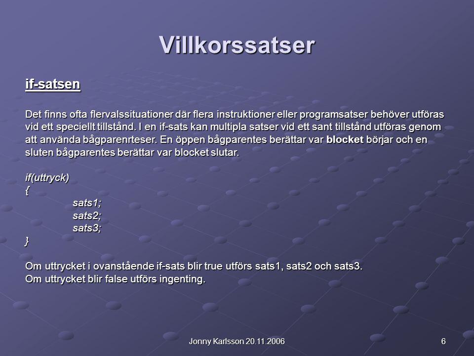 6Jonny Karlsson 20.11.2006 Villkorssatser if-satsen Det finns ofta flervalssituationer där flera instruktioner eller programsatser behöver utföras vid ett speciellt tillstånd.