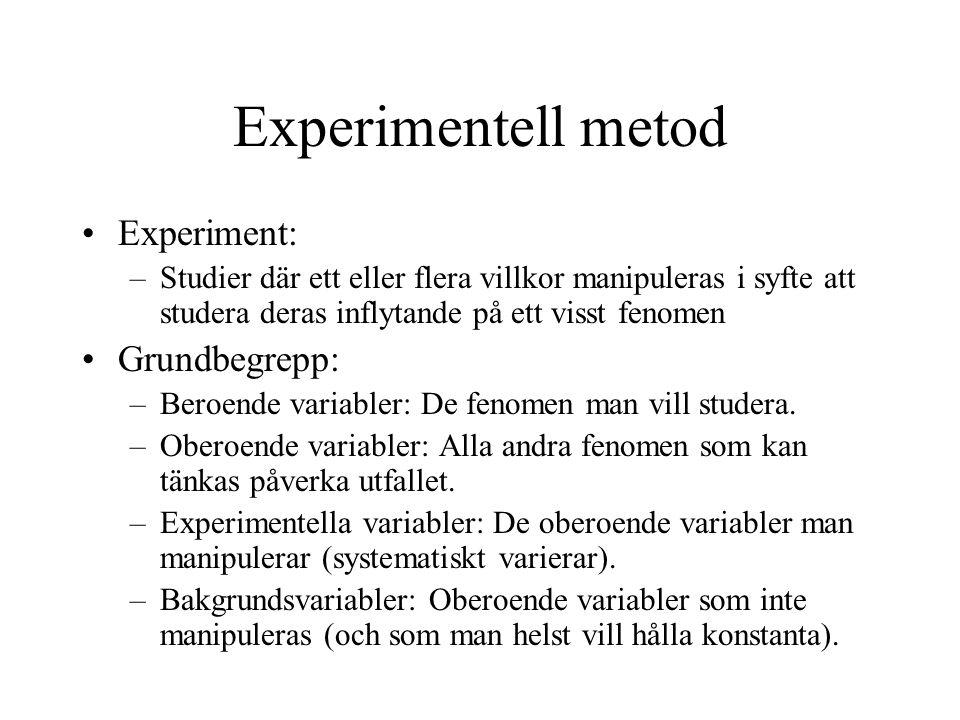 Experimentell metod Experiment: –Studier där ett eller flera villkor manipuleras i syfte att studera deras inflytande på ett visst fenomen Grundbegrepp: –Beroende variabler: De fenomen man vill studera.