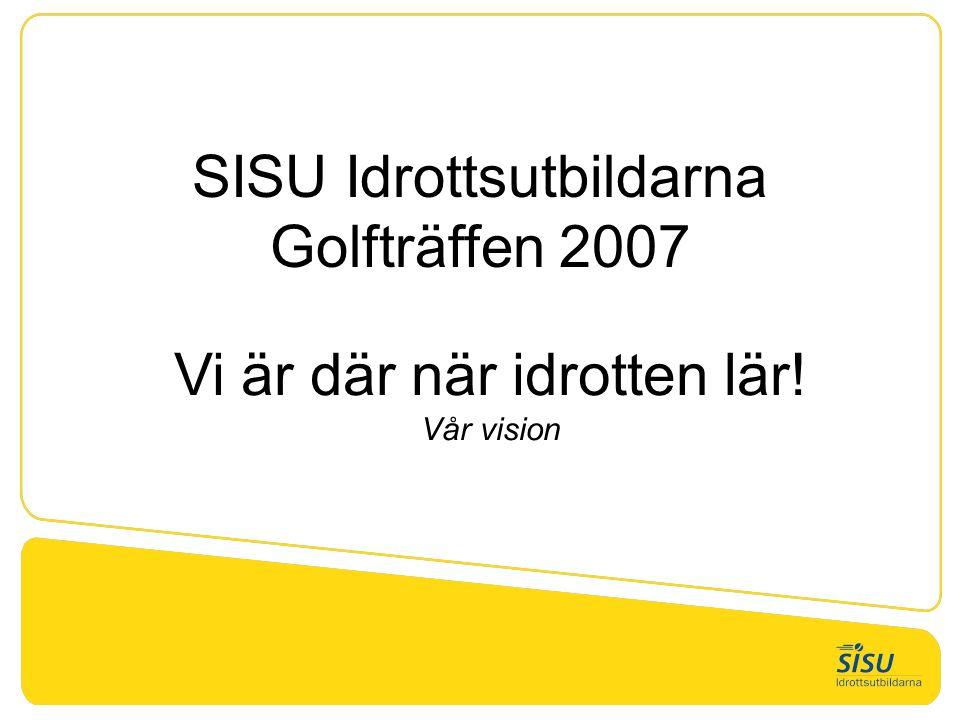 SISU Idrottsutbildarna Golfträffen 2007 Vi är där när idrotten lär! Vår vision