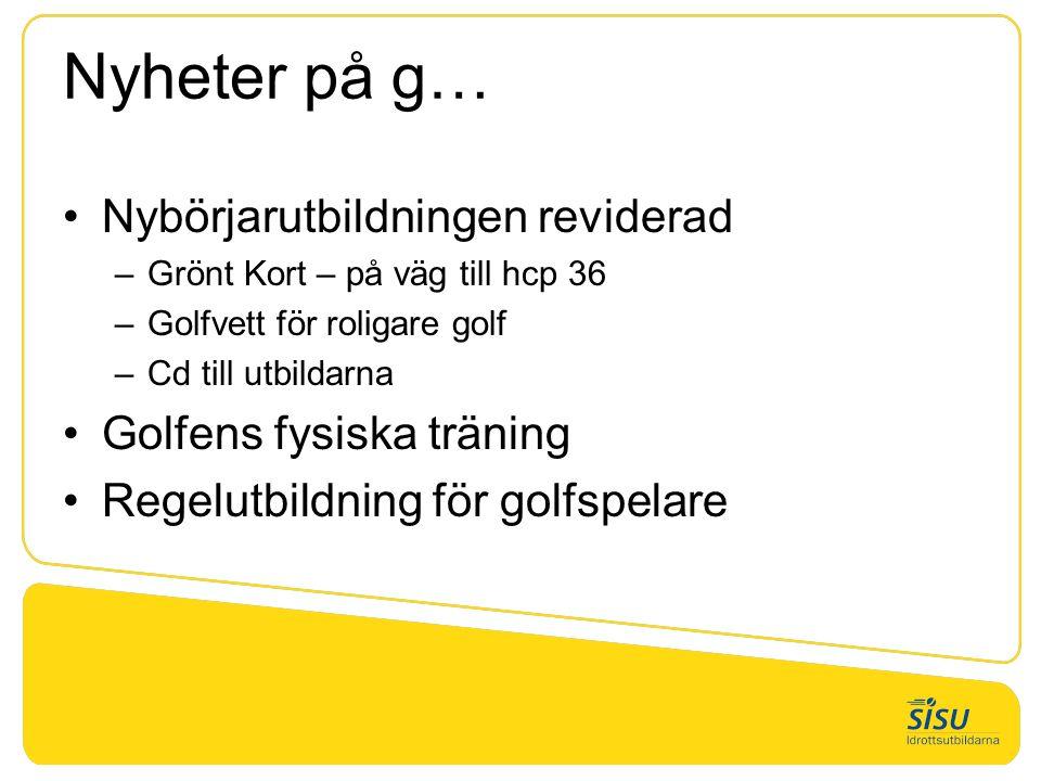 Nyheter på g… Nybörjarutbildningen reviderad –Grönt Kort – på väg till hcp 36 –Golfvett för roligare golf –Cd till utbildarna Golfens fysiska träning Regelutbildning för golfspelare