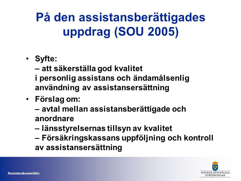 Assistanskommittén På den assistansberättigades uppdrag (SOU 2005) Syfte: – att säkerställa god kvalitet i personlig assistans och ändamålsenlig användning av assistansersättning Förslag om: – avtal mellan assistansberättigade och anordnare – länsstyrelsernas tillsyn av kvalitet – Försäkringskassans uppföljning och kontroll av assistansersättning