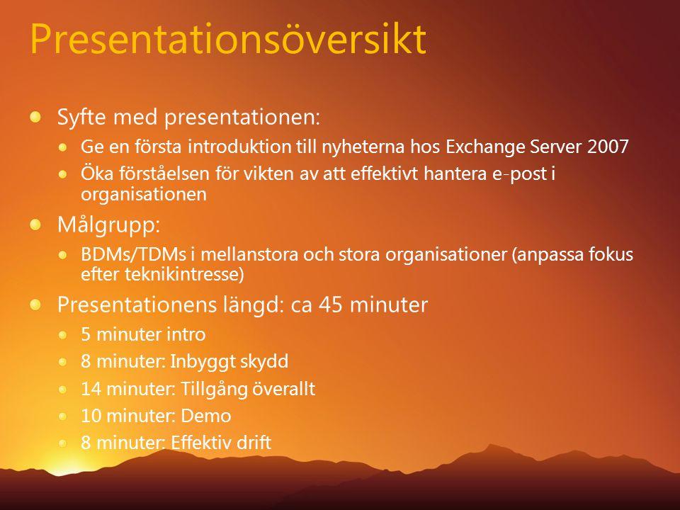Presentationsöversikt Syfte med presentationen: Ge en första introduktion till nyheterna hos Exchange Server 2007 Öka förståelsen för vikten av att effektivt hantera e-post i organisationen Målgrupp: BDMs/TDMs i mellanstora och stora organisationer (anpassa fokus efter teknikintresse) Presentationens längd: ca 45 minuter 5 minuter intro 8 minuter: Inbyggt skydd 14 minuter: Tillgång överallt 10 minuter: Demo 8 minuter: Effektiv drift