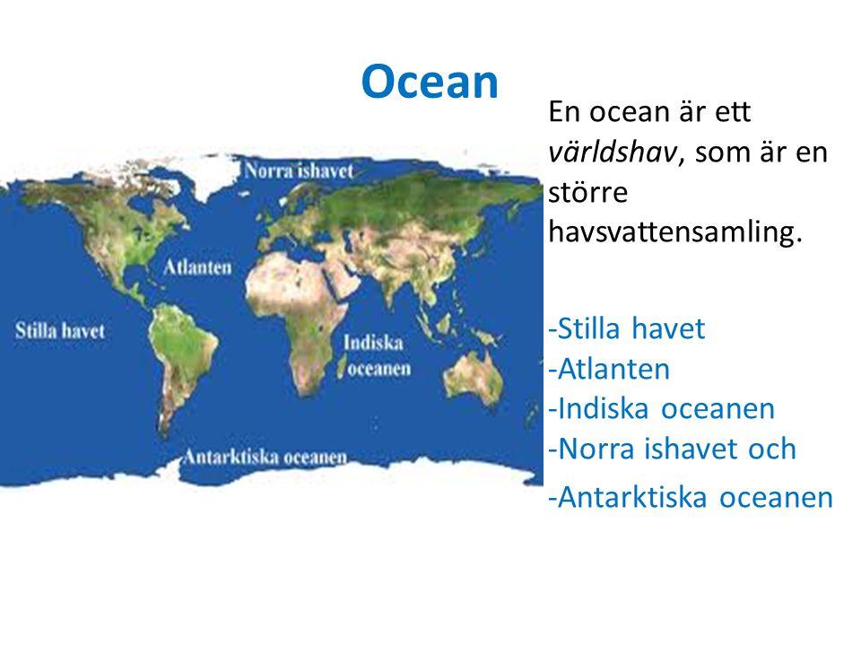 Ocean En ocean är ett världshav, som är en större havsvattensamling. -Stilla havet -Atlanten -Indiska oceanen -Norra ishavet och -Antarktiska oceanen