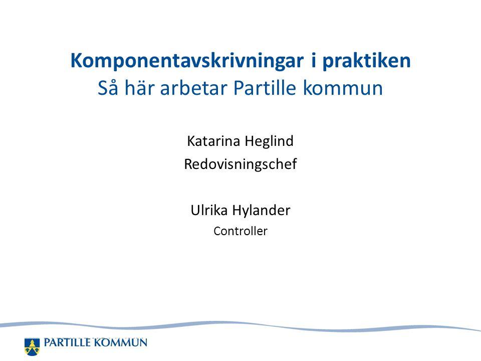Komponentavskrivningar i praktiken Så här arbetar Partille kommun Katarina Heglind Redovisningschef Ulrika Hylander Controller