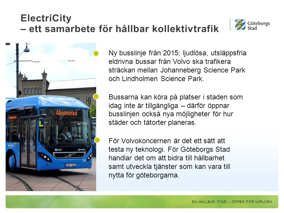ElectriCity – ett samarbete för hållbar kollektivtrafik EN HÅLLBAR STAD – ÖPPEN FÖR VÄRLDEN Ny busslinje från 2015; ljudlösa, utsläppsfria eldrivna bu
