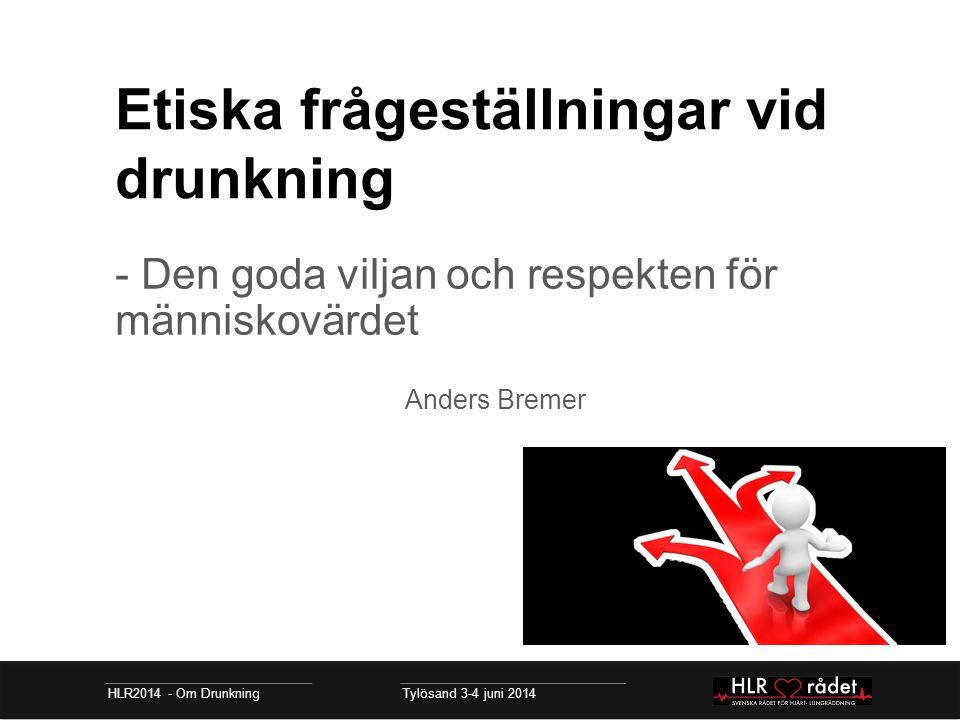 Etiska frågeställningar vid drunkning - Den goda viljan och respekten för människovärdet Anders Bremer HLR2014 - Om Drunkning Tylösand 3-4 juni 2014