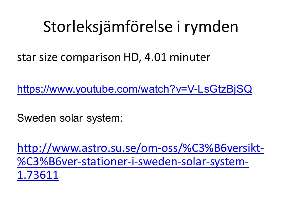 Storleksjämförelse i rymden star size comparison HD, 4.01 minuter https://www.youtube.com/watch?v=V-LsGtzBjSQ Sweden solar system: http://www.astro.su