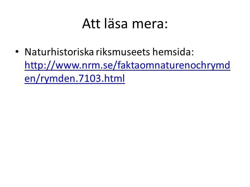Att läsa mera: Naturhistoriska riksmuseets hemsida: http://www.nrm.se/faktaomnaturenochrymd en/rymden.7103.html http://www.nrm.se/faktaomnaturenochrym