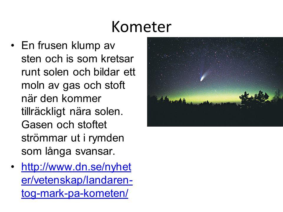 Kometer En frusen klump av sten och is som kretsar runt solen och bildar ett moln av gas och stoft när den kommer tillräckligt nära solen. Gasen och s