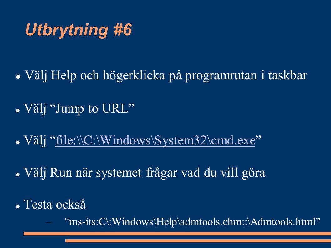 Utbrytning #6 Välj Help och högerklicka på programrutan i taskbar Välj Jump to URL Välj file:\\C:\Windows\System32\cmd.exe file:\\C:\Windows\System32\cmd.exe Välj Run när systemet frågar vad du vill göra Testa också – ms-its:C\:Windows\Help\admtools.chm::\Admtools.html