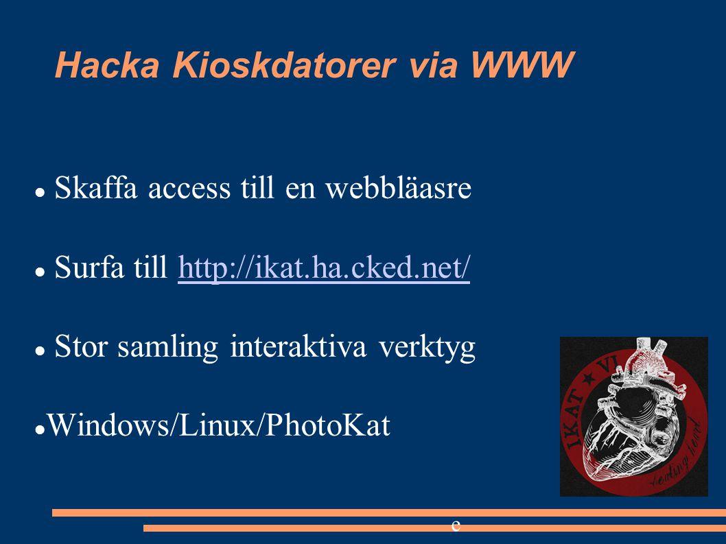 Hacka Kioskdatorer via WWW Skaffa access till en webbläasre Surfa till http://ikat.ha.cked.net/http://ikat.ha.cked.net/ Stor samling interaktiva verktyg Windows/Linux/PhotoKat e